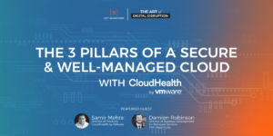 Podcast Episode 11 – The 3 Pillars of a Secure & Well Managed Cloud with CloudHealth by VMWare